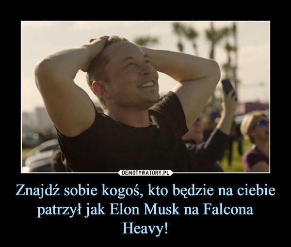 Znajdź sobie kogoś, kto będzie na ciebie patrzył jak Elon Musk na Falcona Heavy! –