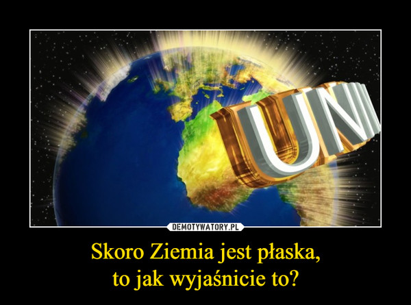Skoro Ziemia jest płaska,to jak wyjaśnicie to? –