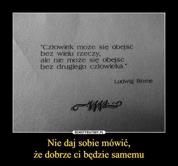 Nie daj sobie mówić,że dobrze ci będzie samemu –  Człowiek może się obejść bez wielu rzeczy, ale nie może się obejść bez drugiego człowieka. Ludwig Borne