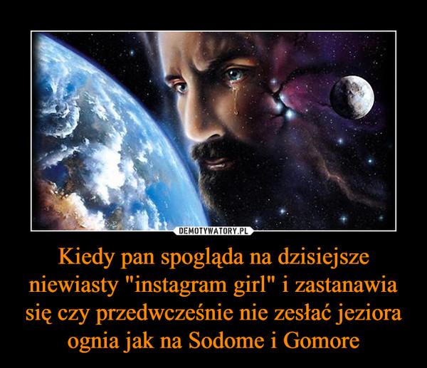 """Kiedy pan spogląda na dzisiejsze niewiasty """"instagram girl"""" i zastanawia się czy przedwcześnie nie zesłać jeziora ognia jak na Sodome i Gomore –"""