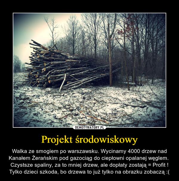 Projekt środowiskowy – Walka ze smogiem po warszawsku. Wycinamy 4000 drzew nad Kanałem Żerańskim pod gazociąg do ciepłowni opalanej węglem.  Czystsze spaliny, za to mniej drzew, ale dopłaty zostają = Profit ! Tylko dzieci szkoda, bo drzewa to już tylko na obrazku zobaczą :(