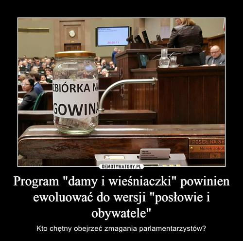 """Program """"damy i wieśniaczki"""" powinien ewoluować do wersji """"posłowie i obywatele"""""""