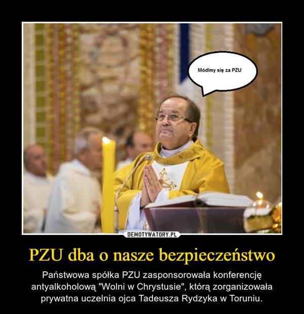 """PZU dba o nasze bezpieczeństwo – Państwowa spółka PZU zasponsorowała konferencję antyalkoholową """"Wolni w Chrystusie"""", którą zorganizowała prywatna uczelnia ojca Tadeusza Rydzyka w Toruniu."""
