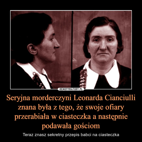 Seryjna morderczyni Leonarda Cianciulli znana była z tego, że swoje ofiary przerabiała w ciasteczka a następnie podawała gościom – Teraz znasz sekretny przepis babci na ciasteczka