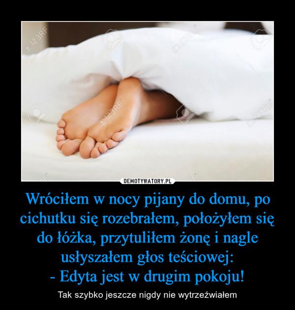 Wróciłem w nocy pijany do domu, po cichutku się rozebrałem, położyłem się do łóżka, przytuliłem żonę i nagle usłyszałem głos teściowej:- Edyta jest w drugim pokoju! – Tak szybko jeszcze nigdy nie wytrzeźwiałem