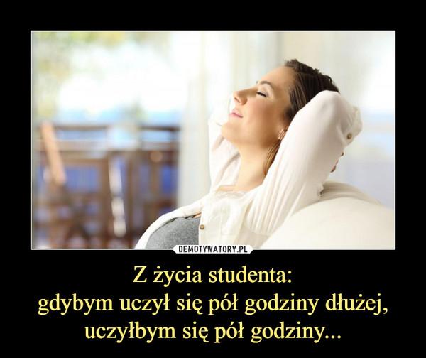 Z życia studenta:gdybym uczył się pół godziny dłużej, uczyłbym się pół godziny... –