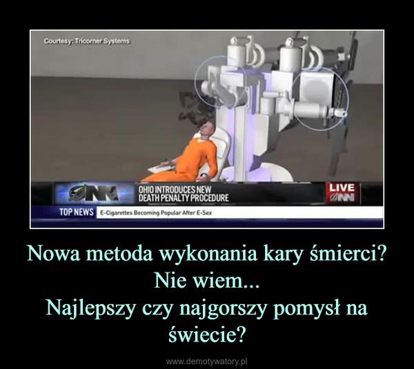 Nowa metoda wykonania kary śmierci?Nie wiem...Najlepszy czy najgorszy pomysł na świecie? –