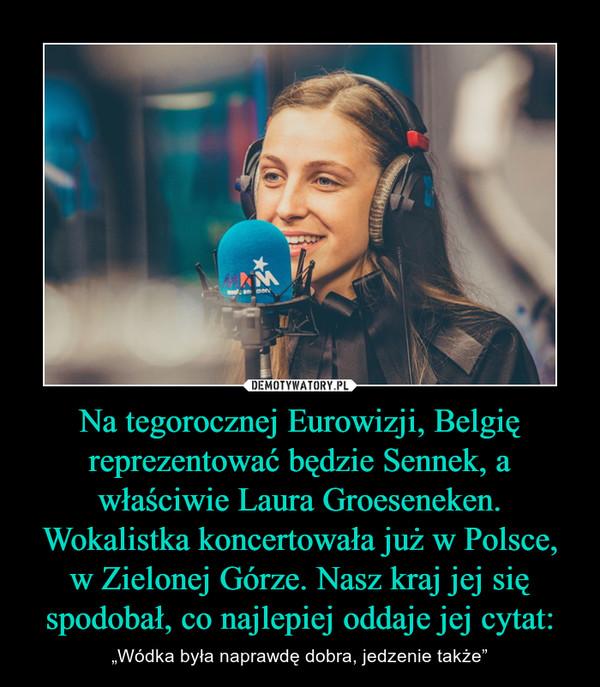 """Na tegorocznej Eurowizji, Belgię reprezentować będzie Sennek, a właściwie Laura Groeseneken. Wokalistka koncertowała już w Polsce, w Zielonej Górze. Nasz kraj jej się spodobał, co najlepiej oddaje jej cytat: – """"Wódka była naprawdę dobra, jedzenie także"""""""