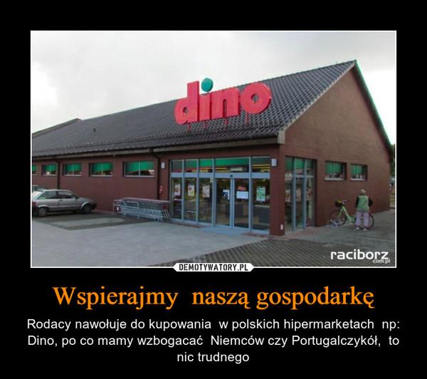 Wspierajmy  naszą gospodarkę – Rodacy nawołuje do kupowania  w polskich hipermarketach  np: Dino, po co mamy wzbogacać  Niemców czy Portugalczykół,  to nic trudnego