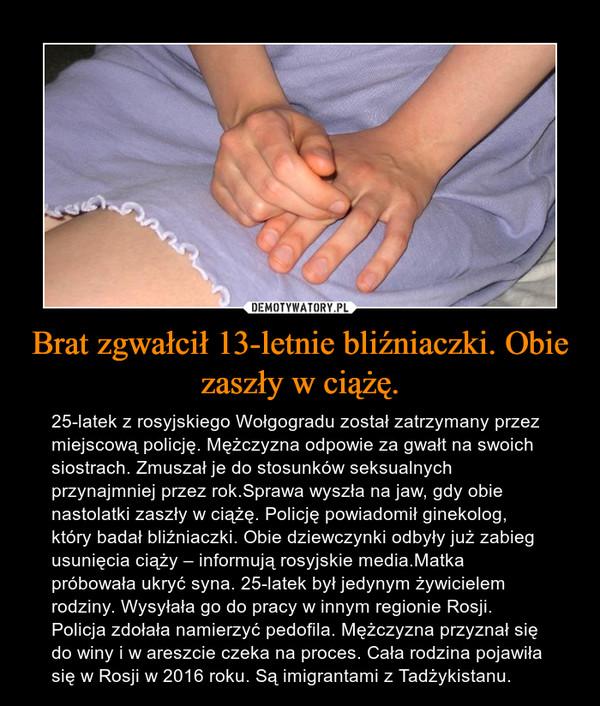 Brat zgwałcił 13-letnie bliźniaczki. Obie zaszły w ciążę. – 25-latek z rosyjskiego Wołgogradu został zatrzymany przez miejscową policję. Mężczyzna odpowie za gwałt na swoich siostrach. Zmuszał je do stosunków seksualnych przynajmniej przez rok.Sprawa wyszła na jaw, gdy obie nastolatki zaszły w ciążę. Policję powiadomił ginekolog, który badał bliźniaczki. Obie dziewczynki odbyły już zabieg usunięcia ciąży – informują rosyjskie media.Matka próbowała ukryć syna. 25-latek był jedynym żywicielem rodziny. Wysyłała go do pracy w innym regionie Rosji. Policja zdołała namierzyć pedofila. Mężczyzna przyznał się do winy i w areszcie czeka na proces. Cała rodzina pojawiła się w Rosji w 2016 roku. Są imigrantami z Tadżykistanu.