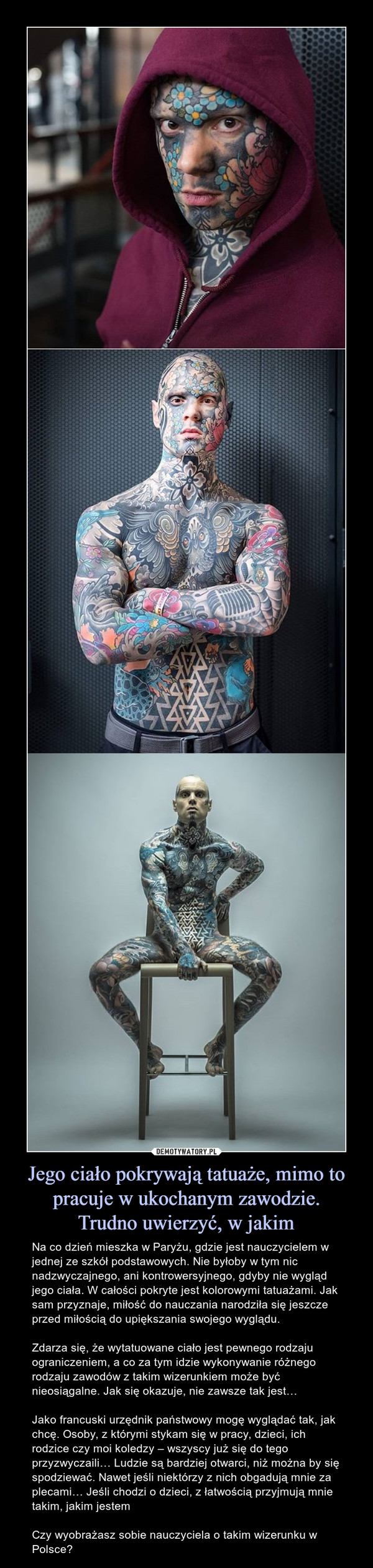 Jego ciało pokrywają tatuaże, mimo to pracuje w ukochanym zawodzie.Trudno uwierzyć, w jakim – Na co dzień mieszka w Paryżu, gdzie jest nauczycielem w jednej ze szkół podstawowych. Nie byłoby w tym nic nadzwyczajnego, ani kontrowersyjnego, gdyby nie wygląd jego ciała. W całości pokryte jest kolorowymi tatuażami. Jak sam przyznaje, miłość do nauczania narodziła się jeszcze przed miłością do upiększania swojego wyglądu.Zdarza się, że wytatuowane ciało jest pewnego rodzaju ograniczeniem, a co za tym idzie wykonywanie różnego rodzaju zawodów z takim wizerunkiem może być nieosiągalne. Jak się okazuje, nie zawsze tak jest…Jako francuski urzędnik państwowy mogę wyglądać tak, jak chcę. Osoby, z którymi stykam się w pracy, dzieci, ich rodzice czy moi koledzy – wszyscy już się do tego przyzwyczaili… Ludzie są bardziej otwarci, niż można by się spodziewać. Nawet jeśli niektórzy z nich obgadują mnie za plecami… Jeśli chodzi o dzieci, z łatwością przyjmują mnie takim, jakim jestemCzy wyobrażasz sobie nauczyciela o takim wizerunku w Polsce?