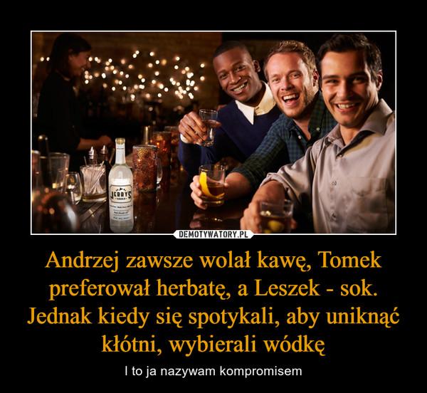 Andrzej zawsze wolał kawę, Tomek preferował herbatę, a Leszek - sok. Jednak kiedy się spotykali, aby uniknąć kłótni, wybierali wódkę – I to ja nazywam kompromisem