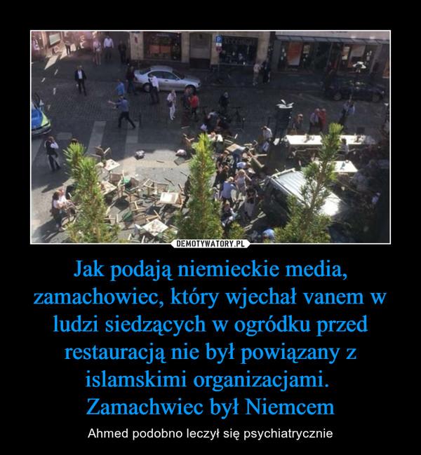 Jak podają niemieckie media, zamachowiec, który wjechał vanem w ludzi siedzących w ogródku przed restauracją nie był powiązany z islamskimi organizacjami. Zamachwiec był Niemcem – Ahmed podobno leczył się psychiatrycznie
