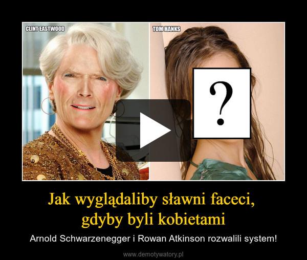 Jak wyglądaliby sławni faceci, gdyby byli kobietami – Arnold Schwarzenegger i Rowan Atkinson rozwalili system!