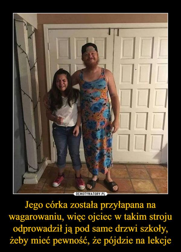 Jego córka została przyłapana na wagarowaniu, więc ojciec w takim stroju odprowadził ją pod same drzwi szkoły, żeby mieć pewność, że pójdzie na lekcje –