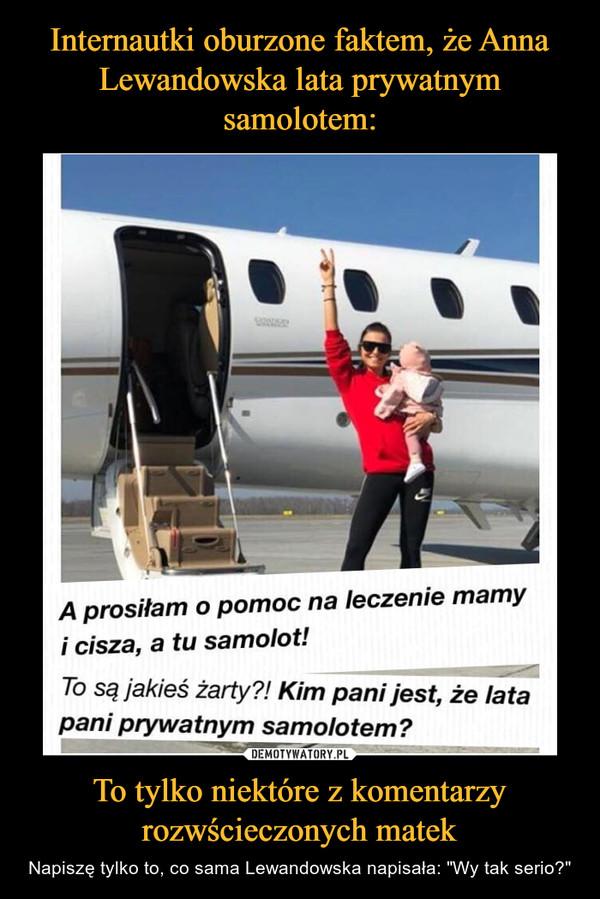 """To tylko niektóre z komentarzy rozwścieczonych matek – Napiszę tylko to, co sama Lewandowska napisała: """"Wy tak serio?"""" A prosiłam o pomoc na leczenie mamyi cisza, a tu samolot!To są jakieś żarty?! Kim pani jest, że latapani prywatnym samolotem?"""