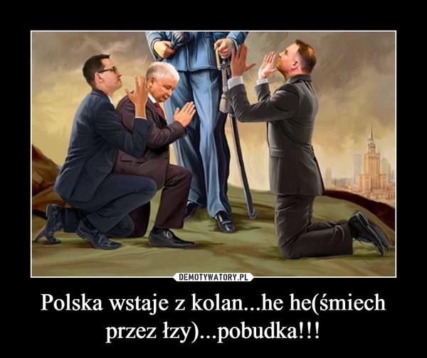 Polska wstaje z kolan...he he(śmiech przez łzy)...pobudka!!! –