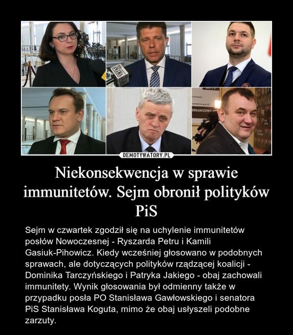 Niekonsekwencja w sprawie immunitetów. Sejm obronił polityków PiS – Sejm w czwartek zgodził się na uchylenie immunitetów posłów Nowoczesnej - Ryszarda Petru i Kamili Gasiuk-Pihowicz. Kiedy wcześniej głosowano w podobnych sprawach, ale dotyczących polityków rządzącej koalicji - Dominika Tarczyńskiego i Patryka Jakiego - obaj zachowali immunitety. Wynik głosowania był odmienny także w przypadku posła PO Stanisława Gawłowskiego i senatora PiS Stanisława Koguta, mimo że obaj usłyszeli podobne zarzuty.