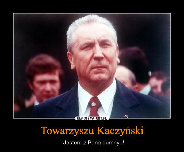 Towarzyszu Kaczyński – - Jestem z Pana dumny..!