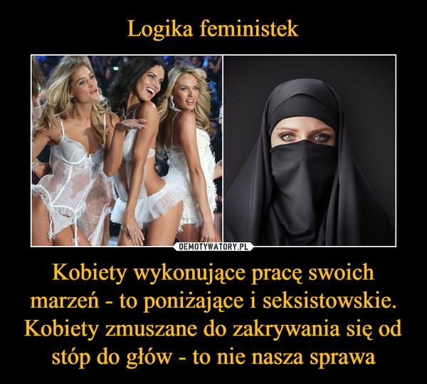 Kobiety wykonujące pracę swoich marzeń - to poniżające i seksistowskie.Kobiety zmuszane do zakrywania się od stóp do głów - to nie nasza sprawa –