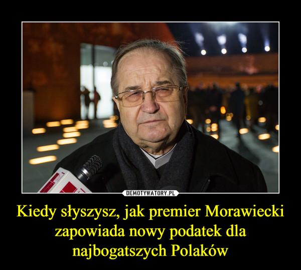 Kiedy słyszysz, jak premier Morawiecki zapowiada nowy podatek dla najbogatszych Polaków –