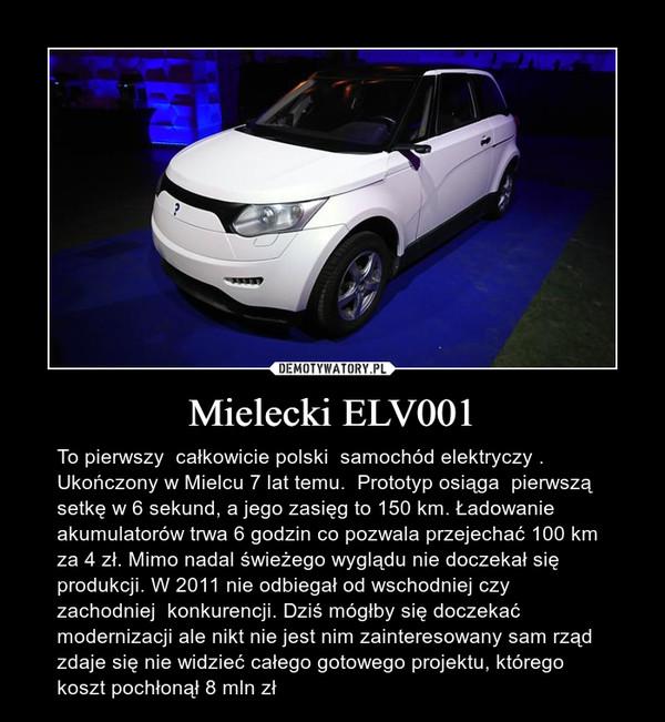 Mielecki ELV001 – To pierwszy  całkowicie polski  samochód elektryczy . Ukończony w Mielcu 7 lat temu.  Prototyp osiąga  pierwszą setkę w 6 sekund, a jego zasięg to 150 km. Ładowanie akumulatorów trwa 6 godzin co pozwala przejechać 100 km za 4 zł. Mimo nadal świeżego wyglądu nie doczekał się produkcji. W 2011 nie odbiegał od wschodniej czy zachodniej  konkurencji. Dziś mógłby się doczekać modernizacji ale nikt nie jest nim zainteresowany sam rząd zdaje się nie widzieć całego gotowego projektu, którego koszt pochłonął 8 mln zł