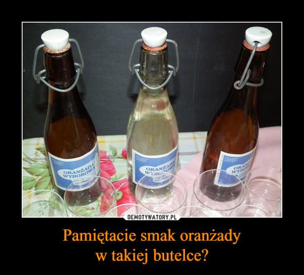 Pamiętacie smak oranżadyw takiej butelce? –