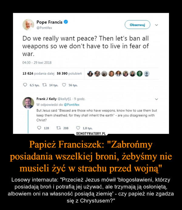 "Papież Franciszek: ""Zabrońmy posiadania wszelkiej broni, żebyśmy nie musieli żyć w strachu przed wojną"" – Losowy internauta: ""Przecież Jezus mówił 'błogosławieni, którzy posiadają broń i potrafią jej używać, ale trzymają ją osłoniętą, albowiem oni na własność posiądą ziemię' - czy papież nie zgadza się z Chrystusem?"" "" Pope Francis • @Pontifex Do we really want peace? Then let's ban all weapons so we don't have to live in fear of war. Frank J Kelly @kellyfjl 9 godz. W odpowiedzi do @Pontifex But Jesus said ""Blessed are those who have weapons, know how to use them but keep them sheathed, for they shall inherit the earth"" - are you disagreeing with Christ?"