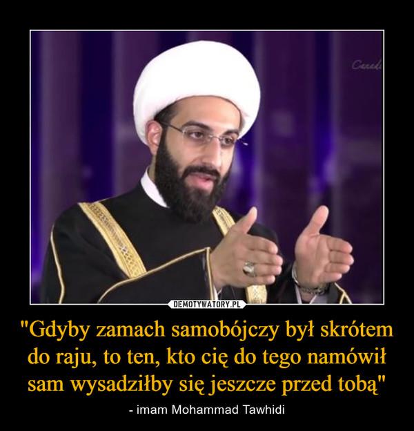 """""""Gdyby zamach samobójczy był skrótem do raju, to ten, kto cię do tego namówił sam wysadziłby się jeszcze przed tobą"""" – - imam Mohammad Tawhidi"""