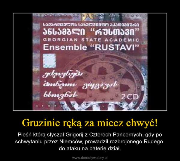 Gruzinie ręką za miecz chwyć! – Pieśń którą słyszał Grigorij z Czterech Pancernych, gdy po schwytaniu przez Niemców, prowadził rozbrojonego Rudego do ataku na baterię dział.