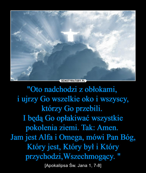 """""""Oto nadchodzi z obłokami, i ujrzy Go wszelkie oko i wszyscy, którzy Go przebili. I będą Go opłakiwać wszystkie pokolenia ziemi. Tak: Amen. Jam jest Alfa i Omega, mówi Pan Bóg, Który jest, Który był i Który przychodzi,Wszechmogący. """" – [Apokalipsa Św. Jana 1, 7-8]"""