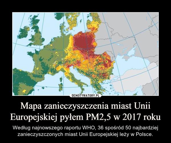 Mapa zanieczyszczenia miast Unii Europejskiej pyłem PM2,5 w 2017 roku – Według najnowszego raportu WHO, 36 spośród 50 najbardziej zanieczyszczonych miast Unii Europejskiej leży w Polsce.