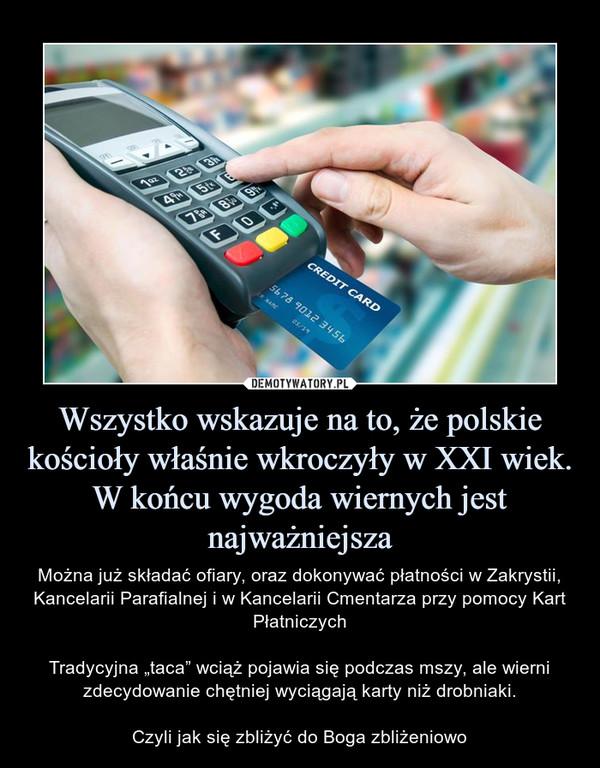 """Wszystko wskazuje na to, że polskie kościoły właśnie wkroczyły w XXI wiek. W końcu wygoda wiernych jest najważniejsza – Można już składać ofiary, oraz dokonywać płatności w Zakrystii, Kancelarii Parafialnej i w Kancelarii Cmentarza przy pomocy Kart PłatniczychTradycyjna """"taca"""" wciąż pojawia się podczas mszy, ale wierni zdecydowanie chętniej wyciągają karty niż drobniaki.Czyli jak się zbliżyć do Boga zbliżeniowo"""