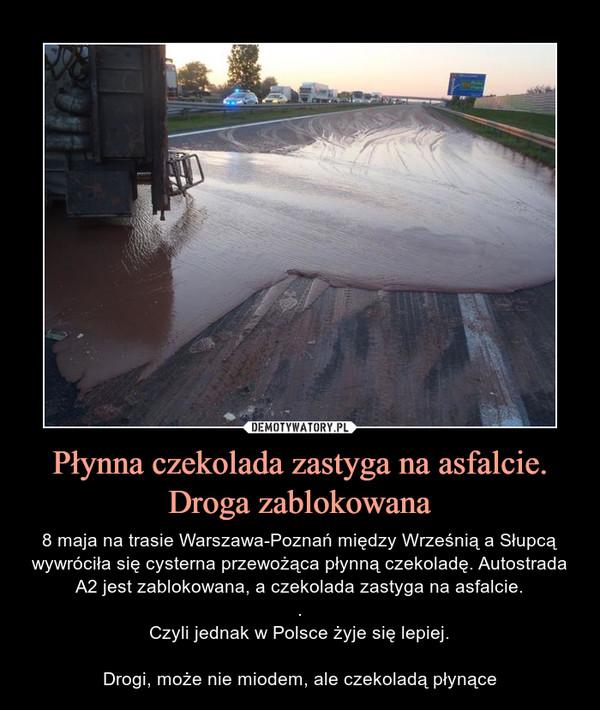 Płynna czekolada zastyga na asfalcie. Droga zablokowana – 8 maja na trasie Warszawa-Poznań między Wrześnią a Słupcą wywróciła się cysterna przewożąca płynną czekoladę. Autostrada A2 jest zablokowana, a czekolada zastyga na asfalcie..Czyli jednak w Polsce żyje się lepiej.Drogi, może nie miodem, ale czekoladą płynące