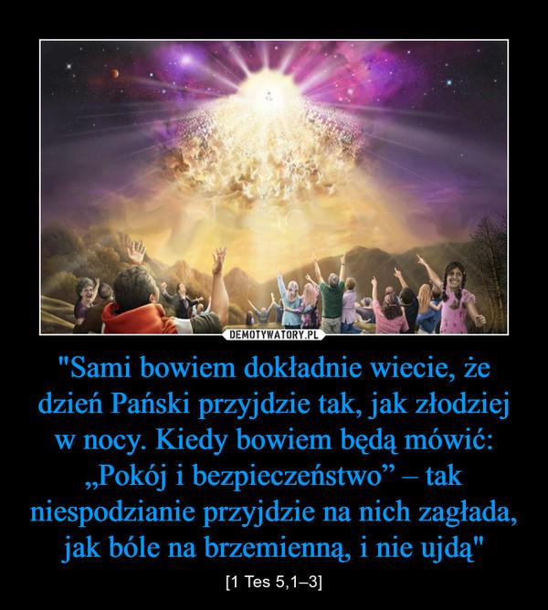 """""""Sami bowiem dokładnie wiecie, że dzień Pański przyjdzie tak, jak złodziej w nocy. Kiedy bowiem będą mówić: """"Pokój i bezpieczeństwo"""" – tak niespodzianie przyjdzie na nich zagłada, jak bóle na brzemienną, i nie ujdą"""" – [1 Tes 5,1–3]"""