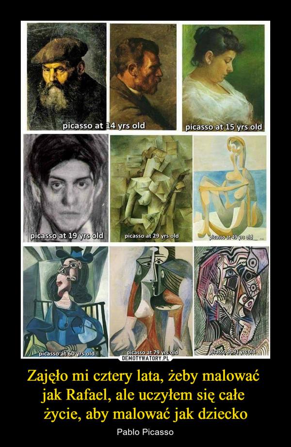 Zajęło mi cztery lata, żeby malować jak Rafael, ale uczyłem się całe życie, aby malować jak dziecko – Pablo Picasso