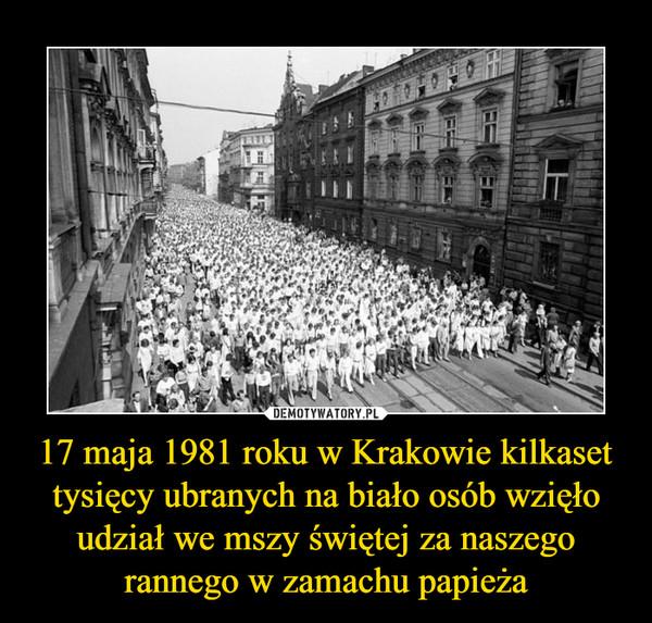 17 maja 1981 roku w Krakowie kilkaset tysięcy ubranych na biało osób wzięło udział we mszy świętej za naszego rannego w zamachu papieża –
