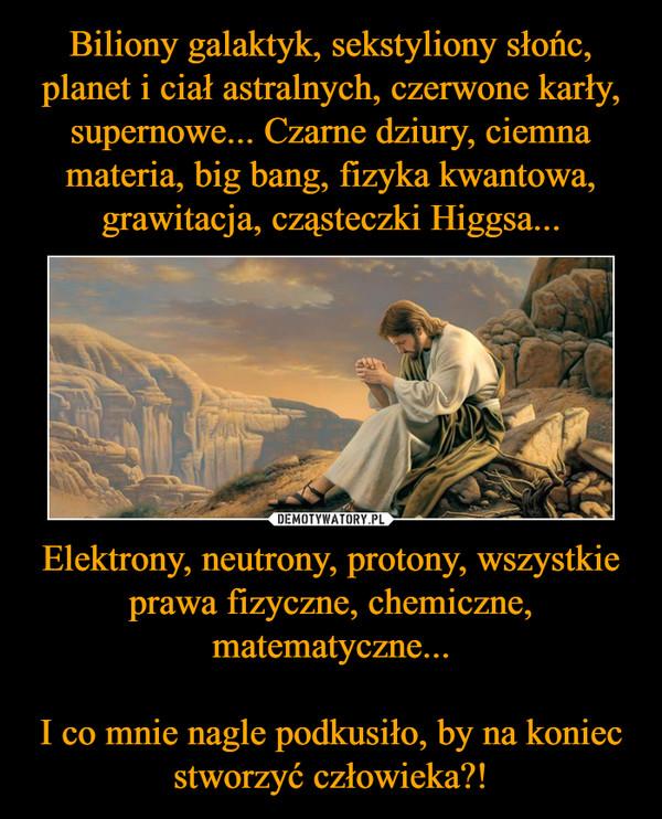 Elektrony, neutrony, protony, wszystkie prawa fizyczne, chemiczne, matematyczne... I co mnie nagle podkusiło, by na koniec stworzyć człowieka?! –