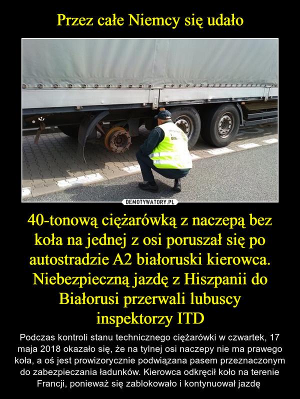 40-tonową ciężarówką z naczepą bez koła na jednej z osi poruszał się po autostradzie A2 białoruski kierowca. Niebezpieczną jazdę z Hiszpanii do Białorusi przerwali lubuscyinspektorzy ITD – Podczas kontroli stanu technicznego ciężarówki w czwartek, 17 maja 2018 okazało się, że na tylnej osi naczepy nie ma prawego koła, a oś jest prowizorycznie podwiązana pasem przeznaczonym do zabezpieczania ładunków. Kierowca odkręcił koło na terenie Francji, ponieważ się zablokowało i kontynuował jazdę