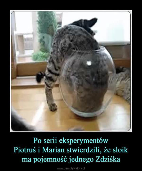 Po serii eksperymentówPiotruś i Marian stwierdzili, że słoikma pojemność jednego Zdziśka –