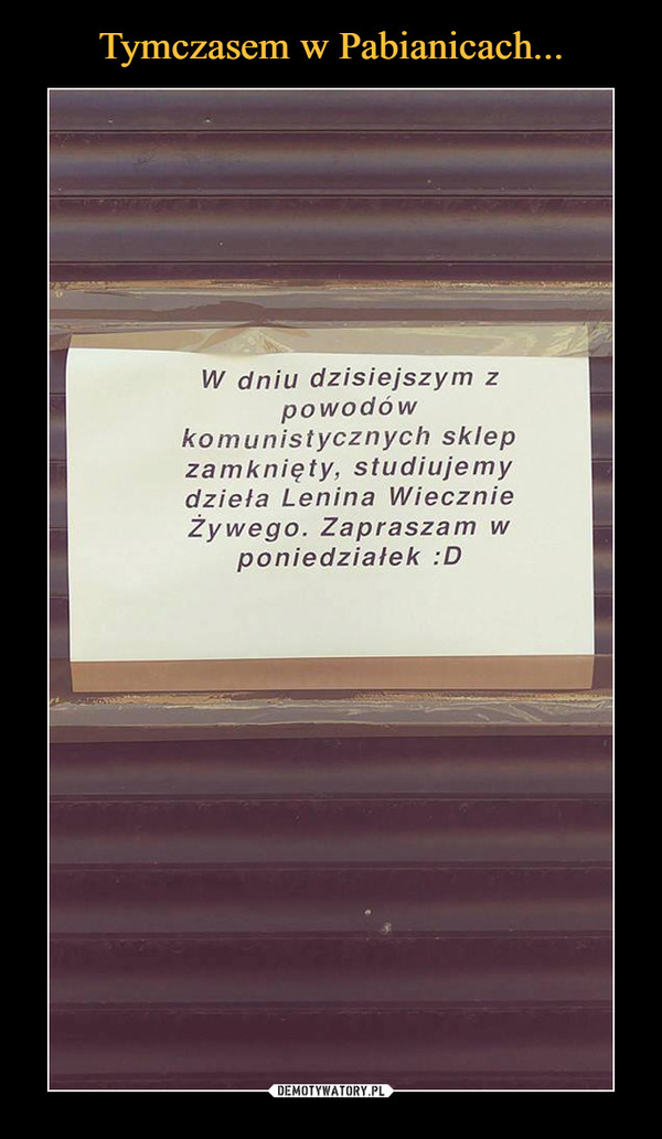 –  W dniu dzisiejszym z powodów komunistycznych sklep zamknięty, studiujemy dzieła Lenina Wiecznie Żywego. Zapraszam w poniedziałek :D