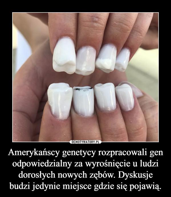 Amerykańscy genetycy rozpracowali gen odpowiedzialny za wyrośnięcie u ludzi dorosłych nowych zębów. Dyskusje budzi jedynie miejsce gdzie się pojawią. –