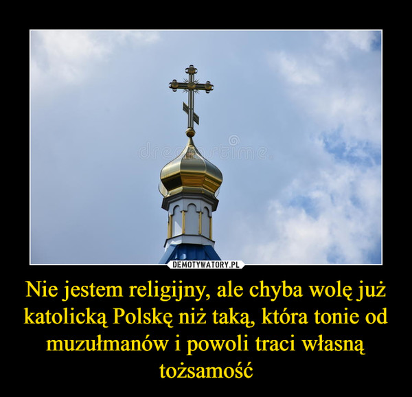 Nie jestem religijny, ale chyba wolę już katolicką Polskę niż taką, która tonie od muzułmanów i powoli traci własną tożsamość –