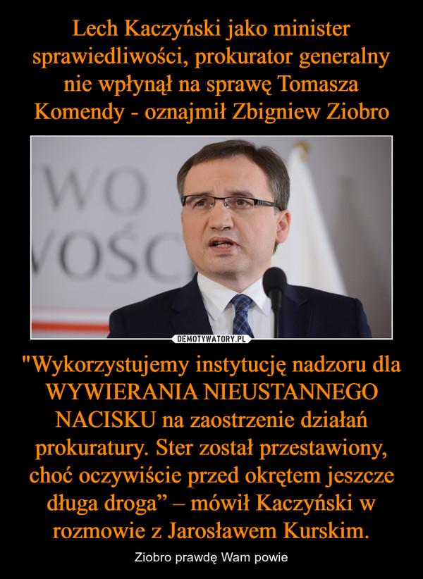 """""""Wykorzystujemy instytucję nadzoru dla WYWIERANIA NIEUSTANNEGO NACISKU na zaostrzenie działań prokuratury. Ster został przestawiony, choć oczywiście przed okrętem jeszcze długa droga"""" – mówił Kaczyński w rozmowie z Jarosławem Kurskim. – Ziobro prawdę Wam powie"""