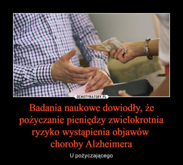 Badania naukowe dowiodły, że pożyczanie pieniędzy zwielokrotnia ryzyko wystąpienia objawów choroby Alzheimera – U pożyczającego