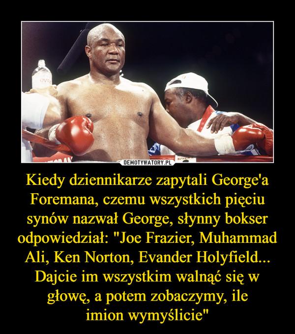 """Kiedy dziennikarze zapytali George'a Foremana, czemu wszystkich pięciu synów nazwał George, słynny bokser odpowiedział: """"Joe Frazier, Muhammad Ali, Ken Norton, Evander Holyfield... Dajcie im wszystkim walnąć się w głowę, a potem zobaczymy, ile imion wymyślicie""""  –"""