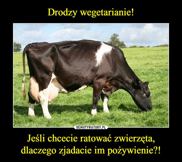 Jeśli chcecie ratować zwierzęta,dlaczego zjadacie im pożywienie?! –