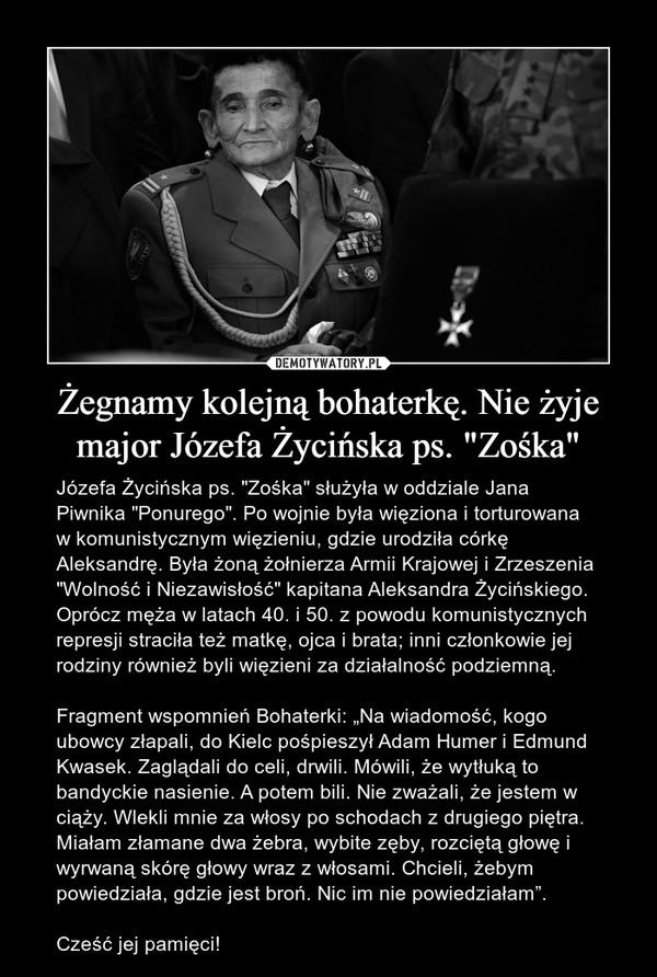 """Żegnamy kolejną bohaterkę. Nie żyje major Józefa Życińska ps. """"Zośka"""" – Józefa Życińska ps. """"Zośka"""" służyła w oddziale Jana Piwnika """"Ponurego"""". Po wojnie była więziona i torturowana w komunistycznym więzieniu, gdzie urodziła córkę Aleksandrę. Była żoną żołnierza Armii Krajowej i Zrzeszenia """"Wolność i Niezawisłość"""" kapitana Aleksandra Życińskiego. Oprócz męża w latach 40. i 50. z powodu komunistycznych represji straciła też matkę, ojca i brata; inni członkowie jej rodziny również byli więzieni za działalność podziemną. Fragment wspomnień Bohaterki: """"Na wiadomość, kogo ubowcy złapali, do Kielc pośpieszył Adam Humer i Edmund Kwasek. Zaglądali do celi, drwili. Mówili, że wytłuką to bandyckie nasienie. A potem bili. Nie zważali, że jestem w ciąży. Wlekli mnie za włosy po schodach z drugiego piętra. Miałam złamane dwa żebra, wybite zęby, rozciętą głowę i wyrwaną skórę głowy wraz z włosami. Chcieli, żebym powiedziała, gdzie jest broń. Nic im nie powiedziałam"""".Cześć jej pamięci!"""