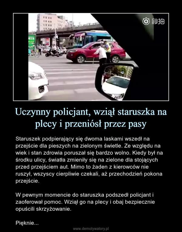 Uczynny policjant, wziął staruszka na plecy i przeniósł przez pasy – Staruszek podpierający się dwoma laskami wszedł na przejście dla pieszych na zielonym świetle. Ze względu na wiek i stan zdrowia poruszał się bardzo wolno. Kiedy był na środku ulicy, światła zmieniły się na zielone dla stojących przed przejściem aut. Mimo to żaden z kierowców nie ruszył, wszyscy cierpliwie czekali, aż przechodzień pokona przejście.W pewnym momencie do staruszka podszedł policjant i zaoferował pomoc. Wziął go na plecy i obaj bezpiecznie opuścili skrzyżowanie.Pięknie...