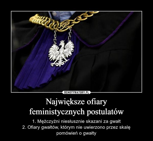 Największe ofiaryfeministycznych postulatów – 1. Mężczyźni niesłusznie skazani za gwałt2. Ofiary gwałtów, którym nie uwierzono przez skalępomówień o gwałty